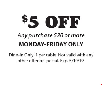 $5 OFF Any purchase $20 or more MONDAY-FRIDAY ONLY. Dine-In Only. 1 per table. Not valid with any other offer or special. Exp. 5/10/19.