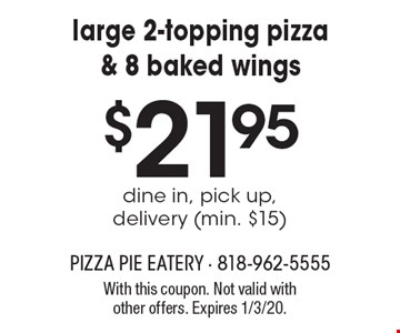 Large 2-topping pizza & 8 baked wings $21.95 dine in, pick up, delivery (min. $15). With this coupon. Not valid with other offers. Expires 1/3/20.