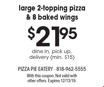 $21.95 for large 2-topping pizza & 8 baked wings. dine in, pick up, delivery (min. $15). With this coupon. Not valid with other offers. Expires 12/13/19.