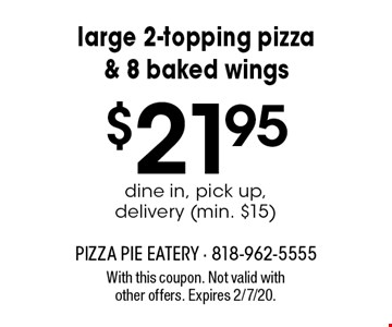 Large 2-topping pizza & 8 baked wings $21.95 dine in, pick up, delivery (min. $15). With this coupon. Not valid with other offers. Expires 2/7/20.