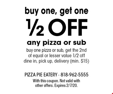Buy one, get one 1/2 OFF any pizza or sub. Buy one pizza or sub, get the 2nd of equal or lesser value 1/2 off. Dine in, pick up, delivery (min. $15). With this coupon. Not valid with other offers. Expires 2/7/20.