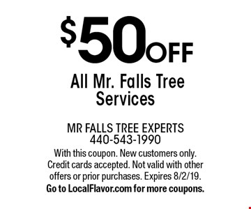 $50 Off All Mr. Falls Tree Services. With this coupon. New customers only. Credit cards accepted. Not valid with other offers or prior purchases. Expires 8/2/19. Go to LocalFlavor.com for more coupons.