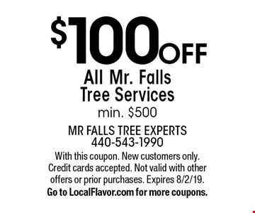 $100 Off All Mr. Falls Tree Services, min. $500. With this coupon. New customers only. Credit cards accepted. Not valid with other offers or prior purchases. Expires 8/2/19. Go to LocalFlavor.com for more coupons.