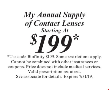 My Annual Supply of Contact Lenses starting at $199. Use code Biofinity $199. Some restrictions apply. Cannot be combined with other insurances or coupons. Price does not include medical services. Valid prescription required. See associate for details. Expires 7/31/19.