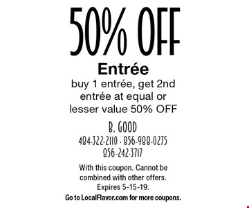 50% OfF Entree buy 1 entree, get 2nd entree at equal or lesser value 50% OFF. With this coupon. Cannot be combined with other offers.Expires 5-15-19.Go to LocalFlavor.com for more coupons.