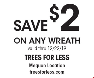 SAVE $2 ON ANY WREATH valid thru 12/6/19.