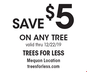 SAVE $5 ON ANY TREE. Valid thru 12/6/19.
