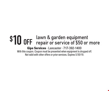 $10 off lawn & garden equipment repair or service of $50 or more. With this coupon. Coupon must be presented when equipment is dropped off. Not valid with other offers or prior services. Expires 5/30/19.