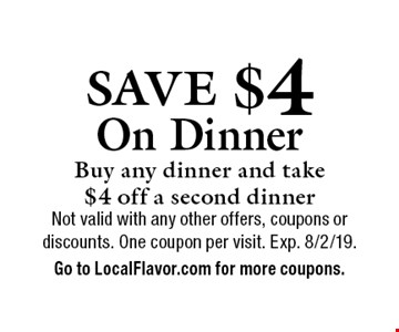 SAVE $4 On Dinner. Buy any dinner and take $4 off a second dinner. Not valid with any other offers, coupons or discounts. One coupon per visit. Exp. 8/2/19.Go to LocalFlavor.com for more coupons.
