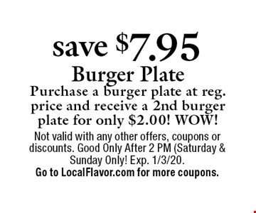 Save $7.95 Burger Plate. Purchase a burger plate at reg. price and receive a 2nd burger plate for only $2.00! WOW! Not valid with any other offers, coupons or discounts. Good Only After 2 PM (Saturday & Sunday Only! Exp. 1/3/20. Go to LocalFlavor.com for more coupons.