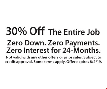 30% Off The Entire Job. Zero Down. Zero Payment. Zero Interest 'til 2021. Not valid with any other offers or prior sales. Subject to credit approval. Some terms apply. Offer expires 8/2/19.