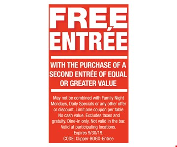 FREE Entree with the purchase of a second entree of equal or greater value. May not be combined with Family Night Mondays, Daily Specials or any other offer or discount. Limit one coupon per table No cash value. Excludes taxes and gratuity. Dine-in only. Not valid in the bar. Valid at participating locations. Expires 9/30/19. CODE: Clipper-BOGO-Entree