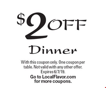 $2OFF Dinner. With this coupon only. One coupon per table. Not valid with any other offer. Expires 6/7/19. Go to LocalFlavor.com for more coupons.