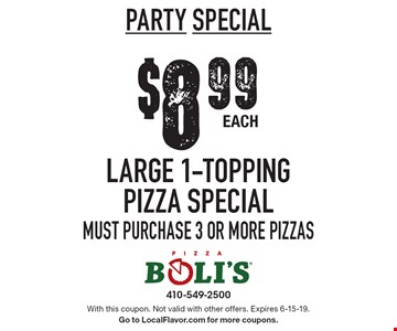 PARTY Special $8.99 Each Large 1-Topping Pizza Special. Must purchase 3 or more pizzas. With this coupon. Not valid with other offers. Expires 6-15-19. Go to LocalFlavor.com for more coupons.