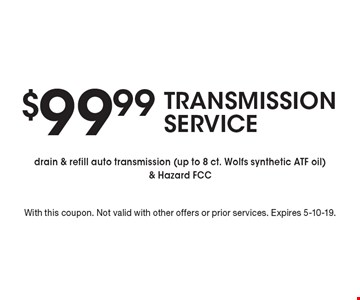 $99.99 TRANSMISSION SERVICE. Drain & refill auto transmission (up to 8 ct. Wolfs synthetic ATF oil) & Hazard FCC. With this coupon. Not valid with other offers or prior services. Expires 5-10-19.