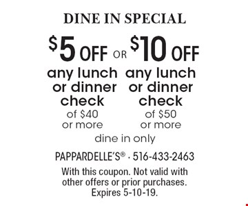 DINE IN SPECIAL: $5 Off any lunch or dinner check of $40 or more OR $10 Off any lunch or dinner check of $50 or more.  dine in only. With this coupon. Not valid with other offers or prior purchases. Expires 5-10-19.