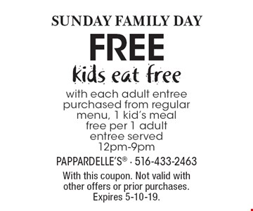 SUNDAY Family DAY: kids eat free with each adult entree purchased from regular menu, 1 kid's meal free per 1 adult entree served 12pm-9pm. With this coupon. Not valid with other offers or prior purchases. Expires 5-10-19.