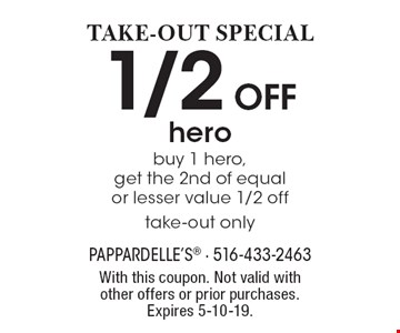 TAKE-OUT SPECIAL: 1/2 Off hero buy 1 hero, get the 2nd of equal or lesser value 1/2 off, take-out only. With this coupon. Not valid with other offers or prior purchases. Expires 5-10-19.