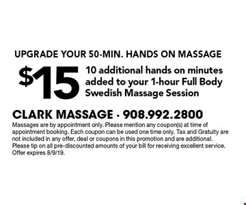 Upgrade your 50-min.hands on massage. $15 10 additional hands on minutes added to your 1-hour full body Swedish massage session. Massages are by appointment only. Please mention any coupon(s) at time of appointment booking. Each coupon can be used one time only. Tax and Gratuity are not included in any offer, deal or coupons in this promotion and are additional. Please tip on all pre-discounted amounts of your bill for receiving excellent service. Offer expires 8/9/19.