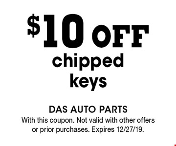 $10 off chipped keys. With this coupon. Not valid with other offers or prior purchases. Expires 12/27/19.