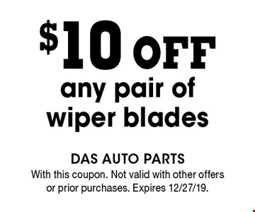 $10 off any pair of wiper blades. With this coupon. Not valid with other offers or prior purchases. Expires 12/27/19.