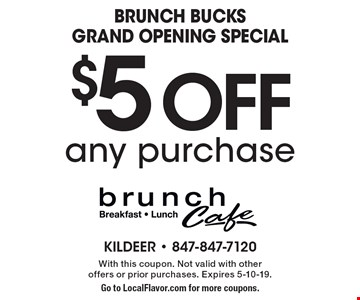 Brunch BuckS Grand Opening Special $5 Off any purchase. With this coupon. Not valid with other offers or prior purchases. Expires 5-10-19. Go to LocalFlavor.com for more coupons.