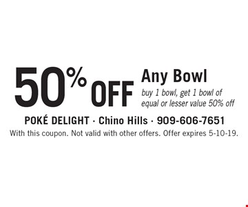 50% OFF Any Bowl. Buy 1 bowl, get 1 bowl of equal or lesser value 50% off. With this coupon. Not valid with other offers. Offer expires 5-10-19.