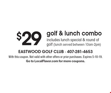 $29 golf & lunch combo. Includes lunch special & round of golf (lunch served between 10am-2pm). With this coupon. Not valid with other offers or prior purchases. Expires 5-10-19. Go to LocalFlavor.com for more coupons.