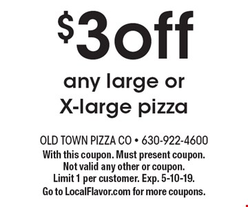 $3 off any large or X-large pizza. With this coupon. Must present coupon. Not valid any other or coupon. Limit 1 per customer. Exp. 5-10-19. Go to LocalFlavor.com for more coupons.