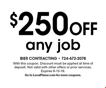 $250 Off any job . With this coupon. Discount must be applied at time of deposit. Not valid with other offers or prior services. Expires 9-13-19. Go to LocalFlavor.com for more coupons.