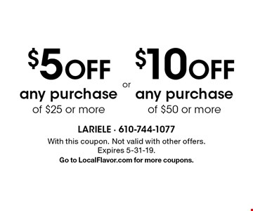 $5 OFF any purchase of $25 or more or $10 OFF any purchase of $50 or more. With this coupon. Not valid with other offers. Expires 5-31-19. Go to LocalFlavor.com for more coupons.