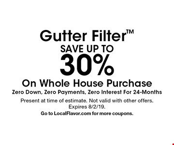 SAVE UP TO 30% Gutter Filter On Whole House Purchase Zero. Down, Zero Payments, Zero Interest For 24-Months. Present at time of estimate. Not valid with other offers. Expires 8/2/19. Go to LocalFlavor.com for more coupons.
