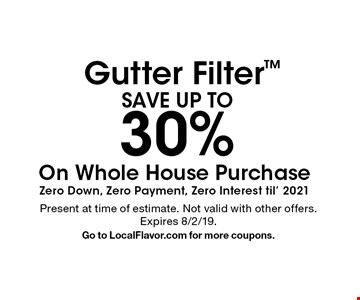 SAVE UP TO 30% Gutter Filter On Whole House Purchase Zero Down, Zero Payment, Zero Interest til' 2021. Present at time of estimate. Not valid with other offers.Expires 8/2/19. Go to LocalFlavor.com for more coupons.