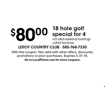 $80.00 18 hole golf special for 4 not valid weekend mornings call for tee times . With this coupon. Not valid with other offers, discounts, promotions or prior purchases. Expires 5-31-19. Go to LocalFlavor.com for more coupons.