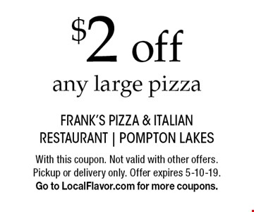 $2 off any large pizza. With this coupon. Not valid with other offers. Pickup or delivery only. Offer expires 5-10-19. Go to LocalFlavor.com for more coupons.