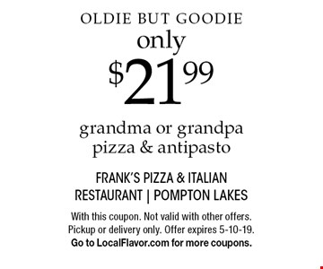 Oldie But Goodie only $21.99 grandma or grandpa pizza & antipasto. With this coupon. Not valid with other offers. Pickup or delivery only. Offer expires 5-10-19. Go to LocalFlavor.com for more coupons.