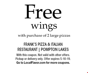 Free wings with purchase of 2 large pizzas. With this coupon. Not valid with other offers. Pickup or delivery only. Offer expires 5-10-19. Go to LocalFlavor.com for more coupons.