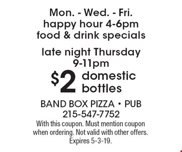 Mon. - Wed. - Fri. happy hour 4-6pm food & drink specials. Late night Thursday 9-11pm $2 domestic bottles. With this coupon. Must mention coupon when ordering. Not valid with other offers. Expires 5-3-19.