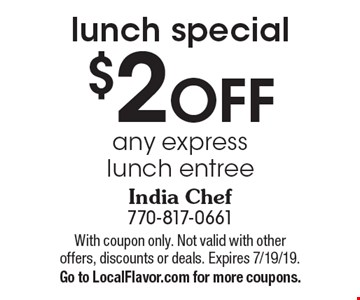 $2 off any express. Lunch entree. With coupon only. Not valid with other offers, discounts or deals. Expires 7/19/19. Go to LocalFlavor.com for more coupons.