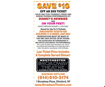 SAVE $16 OFF AN $89 TICKET SAVE $1 OFF AN $89 TICKET. Valid Only For Thursday, Friday And Sunday Evening Performances Of Disney's Newsies And On Your Feet! Good Through 8/4/19 Only. Good for Up To 4 Tickets .Discounted Tickets For Children 17 And Under, Just $64! Reservations Must Be Made At The Wbt Box Office Or By Phone. This Coupon Must Be Surrendered At Box Office Upon Arrival For Performance.One Coupon Per Family. New Reservations Only. Cannot Be Combined With Doubletake Or Any Other Discounts Or Offers. Not Valid For Luxury Boxes Or Gift Certificates.