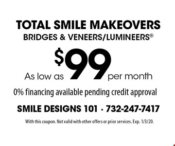 Total Smile Makeovers. Bridges & Veneers/Lumineers As low as $99 per month. 0% financing available pending credit approval. With this coupon. Not valid with other offers or prior services. Exp. 1/3/20.