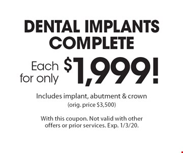 complete dental implants for only $1,999 each! Includes implant, abutment & crown (orig. price $3,500). With this coupon. Not valid with other offers or prior services. Exp. 1/3/20.