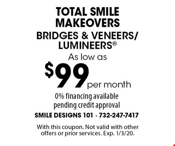 Total Smile MakeoverS As low as$99per monthBridges & Veneers/Lumineers 0% financing available pending credit approval. With this coupon. Not valid with other offers or prior services. Exp. 1/3/20.