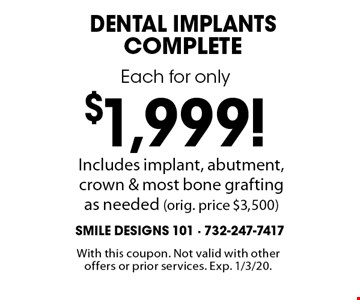 Each for only$1,999!dental implants complete Includes implant, abutment, crown & most bone grafting as needed (orig. price $3,500). With this coupon. Not valid with other offers or prior services. Exp. 1/3/20.