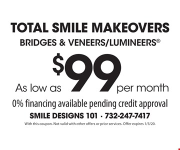 Total Smile MakeoverS As low as$99per monthBridges & Veneers/Lumineers 0% financing available pending credit approval. With this coupon. Not valid with other offers or prior services. Offer expires 1/3/20.
