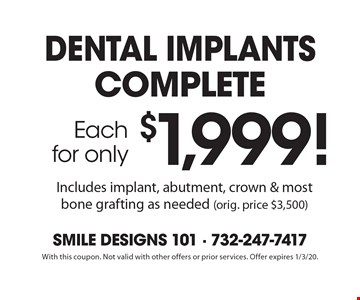 Each for only $1,999! dental implants complete Includes implant, abutment, crown & most bone grafting as needed (orig. price $3,500). With this coupon. Not valid with other offers or prior services. Offer expires 1/3/20.