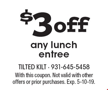 $3 off any lunch entree. With this coupon. Not valid with other offers or prior purchases. Exp. 5-10-19.