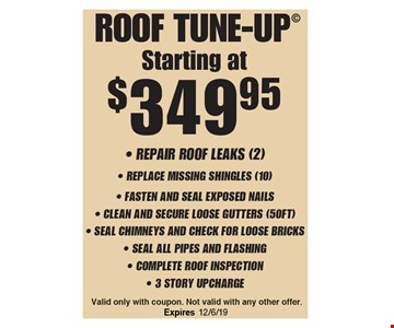 Starting at$349.95 roof tune-up - Repair Roof leaks (2)- Replace Missing Shingles (10)- Fasten And Seal Exposed Nails- Clean And Secure Loose Gutters (50FT) - Seal Chimneys And Check For Loose Bricks- Seal All Pipes And Flashing- Complete Roof Inspection- 3 Story Upcharge. Valid only with coupon. Not valid with any other offer.
