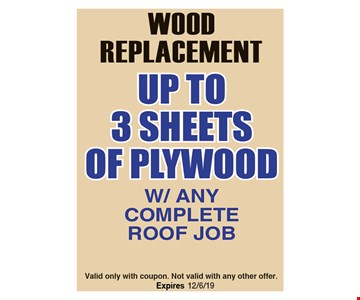 Wood Replacement Up to 3 Sheets of plywood w/any complete roof job. Valid only with coupon. Not valid with any other offer.