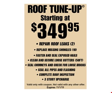 Starting at $349.95 roof tune-up. Repair Roof leaks (2) - Replace Missing Shingles (10) - Fasten And Seal Exposed Nails - Clean And Secure Loose Gutters (50FT) - Seal Chimneys And Check For Loose Bricks - Seal All Pipes And Flashing - Complete Roof Inspection - 3 Story Upcharge. Valid only with coupon. Not valid with any other offer. Expires 12/6/19.